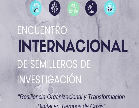 """Encuentro Internacional de Semilleros de Investigación """"Resiliencia Organizacional y Transformación Digital en Tiempos de Crisis"""""""